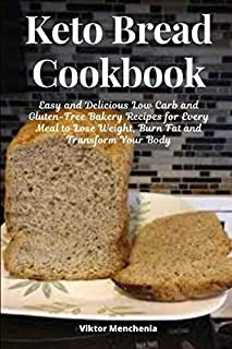 Keto Bread Cookbook: Easy and Delicious Low Carb and Gluten-Free Bakery Recipes for Every Meal to Lose Weight, Burn Fat and Transform Your Body