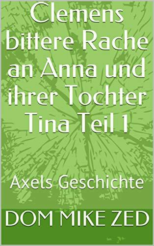 Clemens bittere Rache an Anna und ihrer Tochter Tina Teil 1: Axels Geschichte