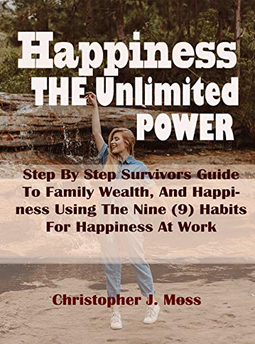 Happiness The Unlimited Power: Step By Step Survivors Guide To Family Wealth, And Happiness Using The Nine (9) Habits For Happiness At Work (English Edition)