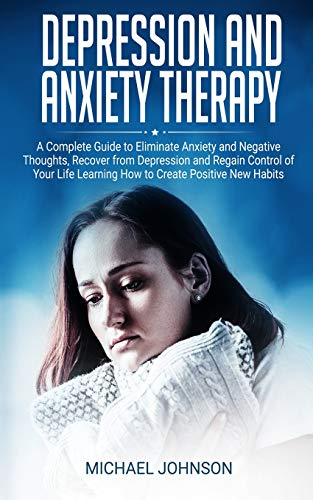 Depression and Anxiety Therapy: A Complete Guide to Eliminate Anxiety and Negative Thoughts, Recover from Depression and Regain Control of Your Life Learning How to Create Positive New Habits