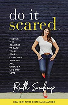 Do It Scared: Finding the Courage to Face Your Fears, Overcome Adversity, and Create a Life You Love by [Ruth Soukup]