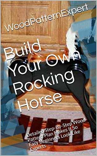 Build Your Own Rocking Horse: Detailed Step-By-Step Wood Pattern Plan Makes It So Easy Beginners Look Like Experts (English Edition)