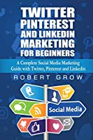 Twitter, Pinterest And Linkedin Marketing For Beginners: A Complete Social Media Marketing Guide with Twitter, Pinterest and Linkedin