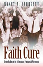 Faith Cure: Divine Healing in the Holiness and Pentecostal Movements