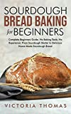 Sourdough Bread Baking for Beginners: Complete Beginner's Guide. No Baking Tools. No Experience. From Sourdough Starter to Delicious Home-Made Sourdough Bread