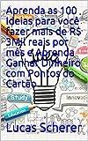 Aprenda as 100 Ideias para você fazer mais de R$ 3Mil reais por mês e Aprenda Ganhar Dinheiro com Pontos do Cartão (Portuguese Edition)
