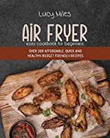 Air Fryer Easy Cookbook For Beginners: Over 200 Affordable, Quick And Healthy Budget Friendly Recipes