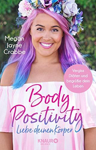 Body Positivity - Liebe deinen Körper: Vergiss Diäten und begrüße dein Leben