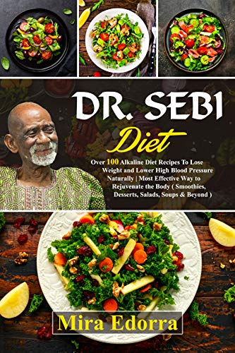 Dr Sebi Diet: Over 100 Alkaline Diet Recipes To Lose Weight and Lower High Blood Pressure Naturally | Most Effective Way to Rejuvenate the Body  Smoothies Desserts Salads Soups amp Beyond