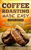Coffee Roasting Made Easy: Create a lucrative home business roasting coffee!