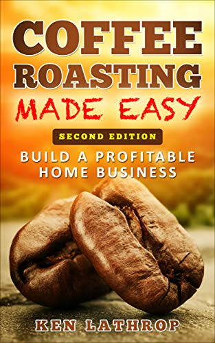 Coffee Roasting Made Easy: Create a lucrative home business roasting coffee! by [Ken Lathrop]
