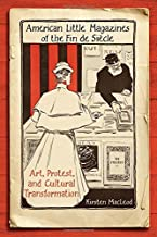 American Little Magazines of the Fin de Siecle: Art, Protest, and Cultural Transformation (Studies in Book and Print Culture)