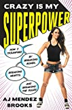 Crazy Is My Superpower: How I Triumphed by Breaking Bones, Breaking Hearts, and Breaking the Rules - A. J. Mendez