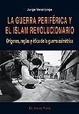La guerra periférica y el islam revolucionario. Orígenes, reglas y ética de la guerra asimétrica