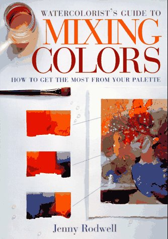 Watercolorist's Guide to Mixing Colors: How to Get the Most from Your Palette