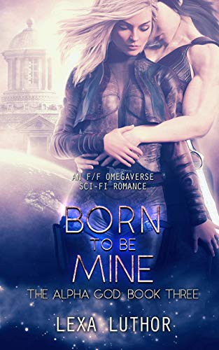 Born to Be Mine: An F/F Omegaverse Sci-Fi Romance (The Alpha God Book 3)