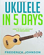 Ukulele in 5 Days: How To Play Ukulele For Beginners