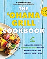 The 'Ohana Grill Cookbook: Easy and Delicious Hawai'i-Inspired Recipes from BBQ Chicken to Kalbi Short Ribs