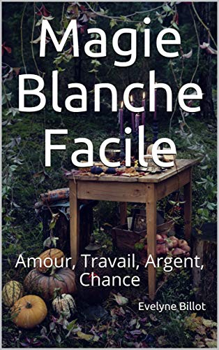 Magie Blanche Facile Amour Travail Argent Chance Ebook Billot Evelyne Amazon Fr