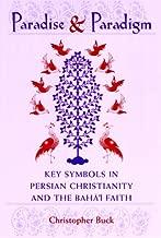 Paradise and Paradigm: Key Symbols in Persian Christianity and the Bahá í Faith (Studies in the Bábí and Bahá'í Religions, vol. 10)