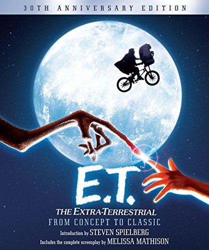 E.T. The Extra-Terrestrial from Concept to Classic: The Illustrated Story of the Film and the Filmma