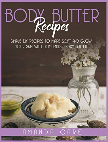 Body Butter Recipes: Simple DIY Recipes To Make Soft And Glow Your Skin With Homemade Body Butter (Skin Care)