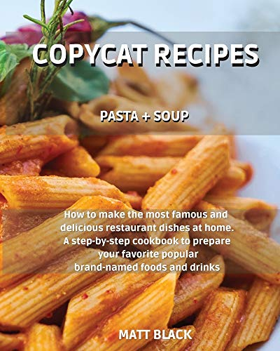 Copycat Recipes: Pasta + Soups. How to Make the Most Famous and Delicious Restaurant Dishes at Home. a Step-By-Step Cookbook to Prepare Your Favorite ... How to Make the Most Famous and Deliciou