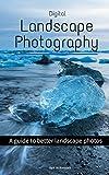 Digital Landscape Photography: A guide to better landscape photos