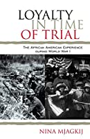 Loyalty in Time of Trial: The African American Experience During World War I (African American History)
