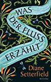 Was der Fluss erzählt: Roman von Diane Setterfield