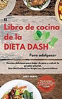 El Libro de cocina de la dieta DASH Para adelgazar -The Dash Diet Cookbook For Weight Loss (Spanish Edition): Recetas deliciosas para bajar de peso y reducir la presión arterial. Plan de comidas de 21 días incluido para perder peso y estar saludable -Das