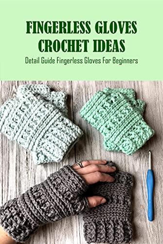 Fingerless Gloves Crochet Ideas: Detail Guide Fingerless Gloves For Beginners: Fingerless Gloves Patterns Ideas For Beginners (English Edition)