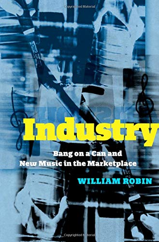 Compare Textbook Prices for Industry: Bang on a Can and New Music in the Marketplace 1 Edition ISBN 9780190068653 by Robin, William