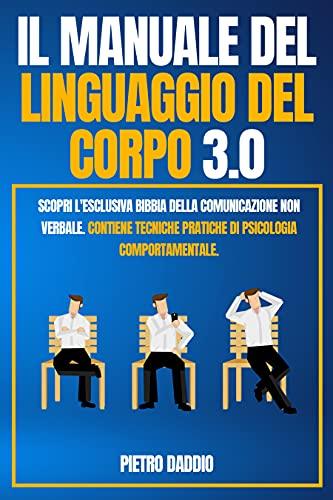 Linguaggio Del Corpo: Scopri l'esclusiva Bibbia della comunicazione non verbale. Contiene tecniche pratiche di Psicologia Comportamentale.
