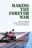 Making the Forever War: Marilyn Young on the Culture and Politics of American Militarism (Culture and Politics in the Cold War and Beyond)