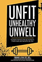 Unfit, Unhealthy & Unwell: The Truth, Facts, & Lies the Health, Fitness & Wellness Industry Sell You
