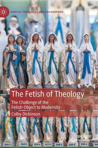 The Fetish of Theology: The Challenge of the Fetish-Object to Modernity (Radical Theologies and Philosophies)