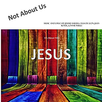 Not About Us...It's About You, Jesus