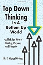 Top Down Thinking in a Bottom Up World: A Christian View of Identity, Purpose, and Behavior