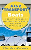 A to Z Transport Boats Edition: For Little People Obsessed with Boats and Ships of All Kinds (A to Z Transport and Machinery Alphabet Books Book 1) (English Edition)