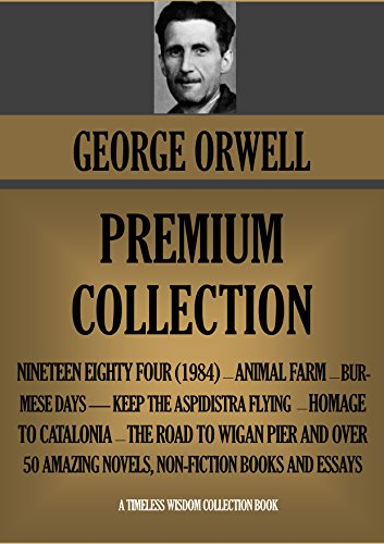 GEORGE ORWELL PREMIUM COLLECTION: 48 works including all his novels (1984, Animal Farm, etc.); non fiction and dozens of essays (Timeless Wisdom Collection Book 1027) (English Edition)