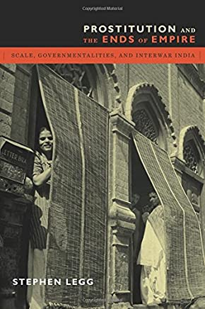 Prostitution and the Ends of Empire: Scale, Governmentalities, and Interwar India