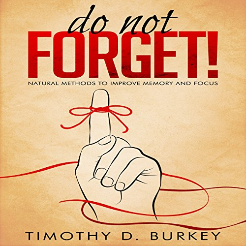 Do Not Forget!: Natural Methods to Improve Memory and Focus