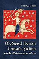 Medieval Iberian Crusade Fiction and the Mediterranean World (Toronto Iberic)