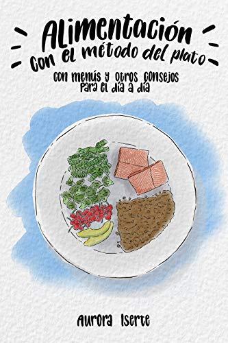 ALIMENTACIÓN CON EL MÉTODO DEL PLATO: Con menús y otros consejos para el día a día