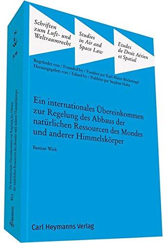 Ein internationales Übereinkommen zur Regelung des Abbaus der natürlichen Ressourcen des Mondes und anderer Himmelskörper (Schriften zum Luft- und Weltraumrecht)
