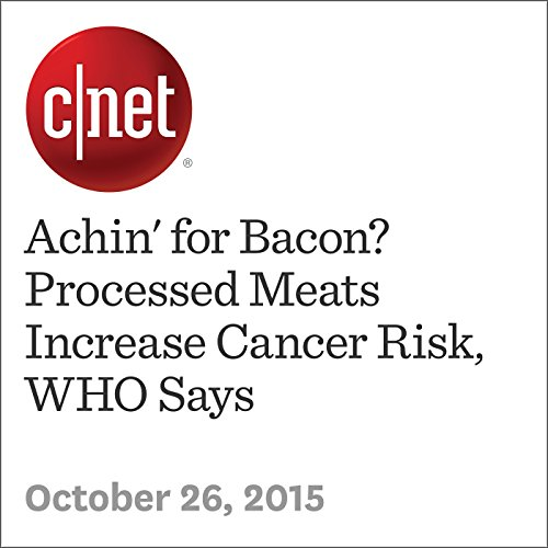Achin' for Bacon? Processed Meats Increase Cancer Risk, WHO Says cover art