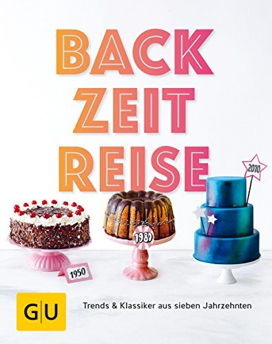 BackZeitReise: Trends & Klassiker aus sieben Jahrzehnten (GU Themenkochbuch)