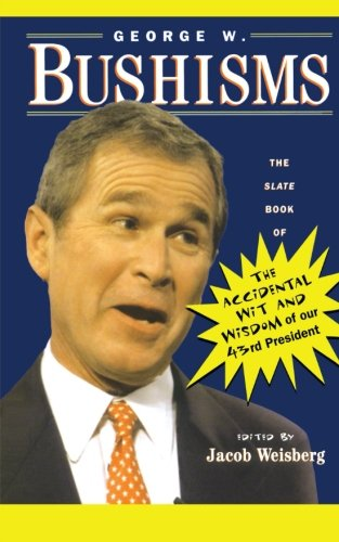 George W. Bushisms: The Slate Book of Accidental Wit and Wisdom of Our 43rd President
