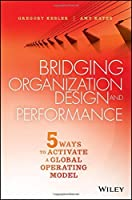 Bridging Organization Design and Performance: Five Ways to Activate a Global Operation Model by Gregory Kesler Amy Kates(2015-11-23)